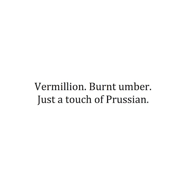Vermillion. Burnt umber. Just a touch of prussian.